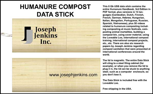 This 8 Gb USB data stick contains the entire Humanure Handbook, 3rd Edition in PDF format, plus 50 videos related to humanure composting, plus six research papers by Joseph Jenkins regarding compost sanitation, etc., etc.